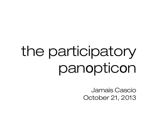 the participatory panopticon Jamais Cascio October 21, 2013