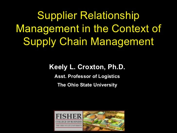 Supplier Relationship  Management  in the Context of Supply Chain Management Keely L. Croxton, Ph.D. Asst. Professor of Lo...