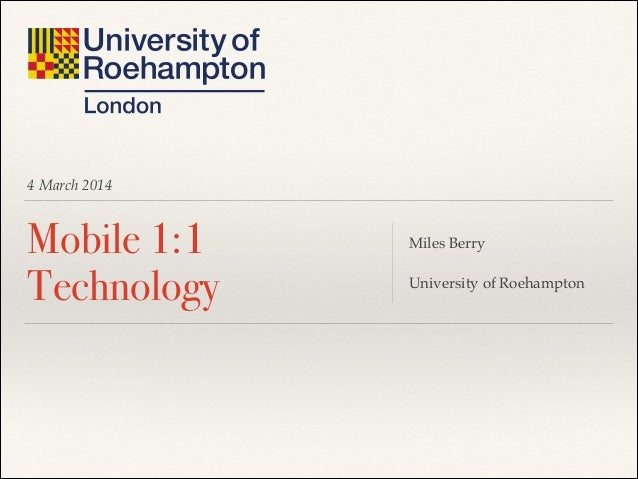 4 March 2014  Mobile 1:1 Technology  Miles Berry! ! University of Roehampton