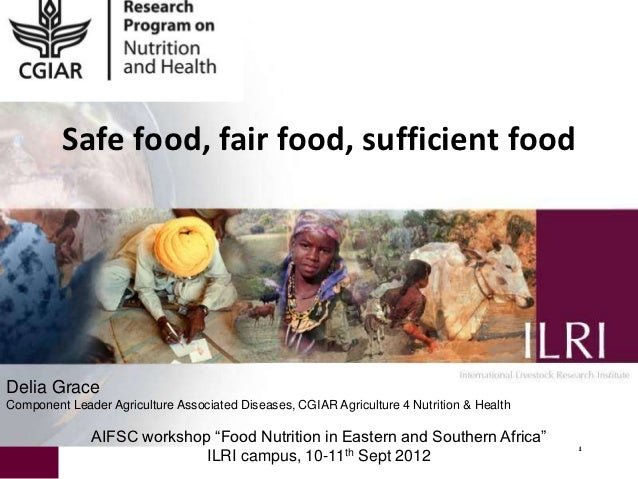 Safe food, fair food, sufficient foodDelia GraceComponent Leader Agriculture Associated Diseases, CGIAR Agriculture 4 Nutr...
