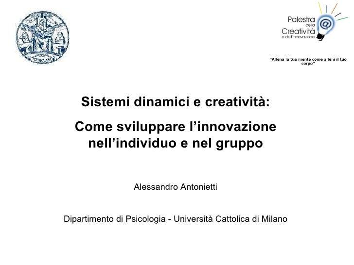 Sistemi dinamici e creatività: Come sviluppare l'innovazione nell'individuo e nel gruppo Alessandro Antonietti Dipartiment...
