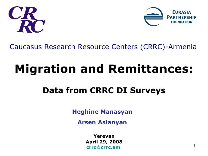 Caucasus Research Resource Centers (CRRC) -Armenia   Migration and Remittances:   Data from CRRC DI Surveys Yerevan  April...