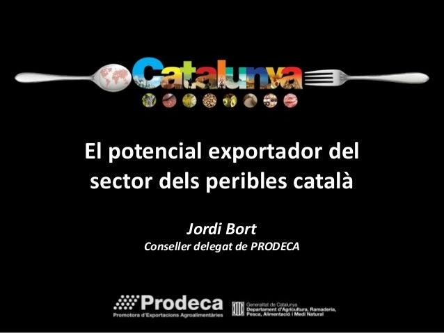 El potencial exportador del  sector dels peribles català  Jordi Bort  Conseller delegat de PRODECA