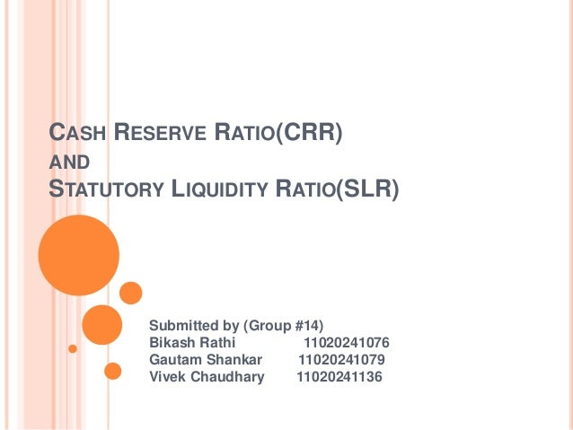 CASH RESERVE RATIO(CRR)ANDSTATUTORY   LIQUIDITY RATIO(SLR)       Submitted by (Group #14)       Bikash Rathi         11020...
