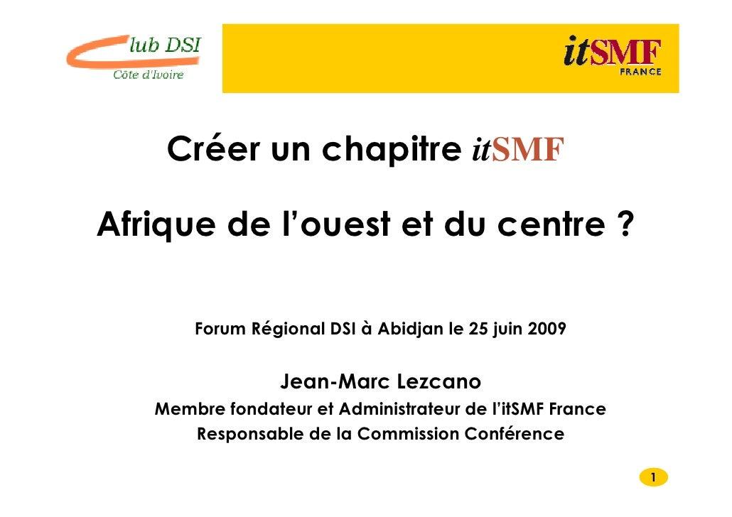 Créer un chapitre itSMF  Afrique de l'ouest et du centre ?         Forum Régional DSI à Abidjan le 25 juin 2009           ...