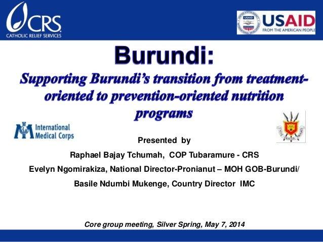 Presented by Raphael Bajay Tchumah, COP Tubaramure - CRS Evelyn Ngomirakiza, National Director-Pronianut – MOH GOB-Burundi...