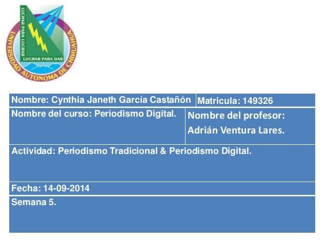 Nombre: Cynthia Janeth García Castañón Matricula: 149326  Nombre del curso: Periodismo Digital. Nombre del profesor:  Adri...