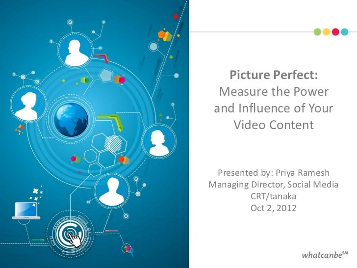 Picture Perfect:  Measure the Power and Influence of Your    Video Content Presented by: Priya RameshManaging Director, So...