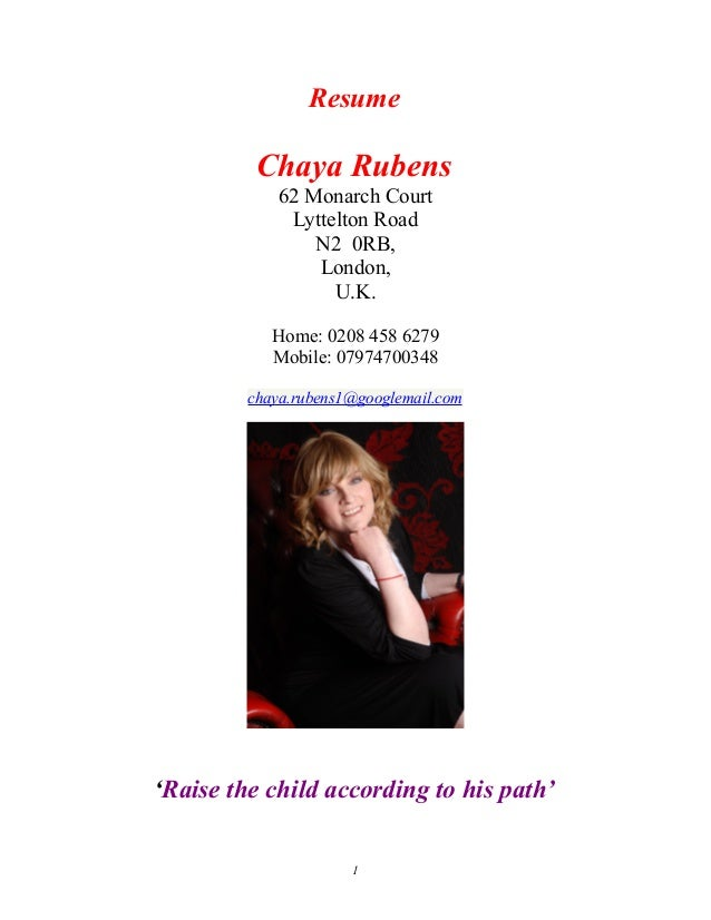 Resume Chaya Rubens 62 Monarch Court Lyttelton Road N2 0RB, London, U.K. Home: 0208 458 6279 Mobile: 07974700348 chaya.rub...