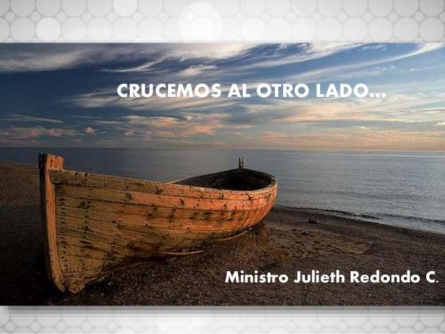 CRUCEMOS AL OTRO LADO… Ministro Julieth Redondo C.