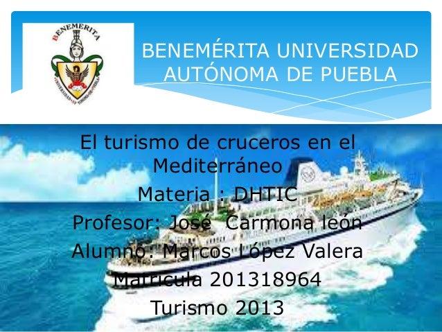 BENEMÉRITA UNIVERSIDAD AUTÓNOMA DE PUEBLA El turismo de cruceros en el Mediterráneo Materia : DHTIC Profesor: José Carmona...
