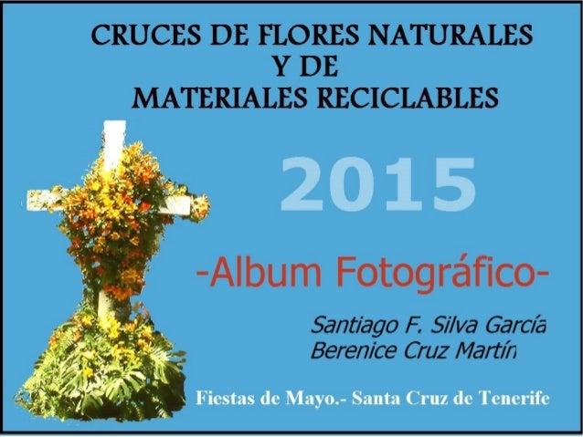 CRUCES DE FLORES NATURALES Y DE MATERIALES RECICLABLES  2015  -Album Fotográfico-  Sant/ ago F.  Silva Garcés Berenice Cruz...