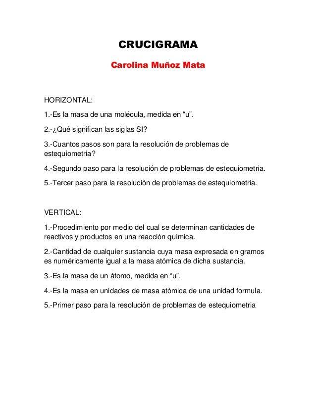 """CRUCIGRAMA Carolina Muñoz Mata  HORIZONTAL: 1.-Es la masa de una molécula, medida en """"u"""". 2.-¿Qué significan las siglas SI..."""