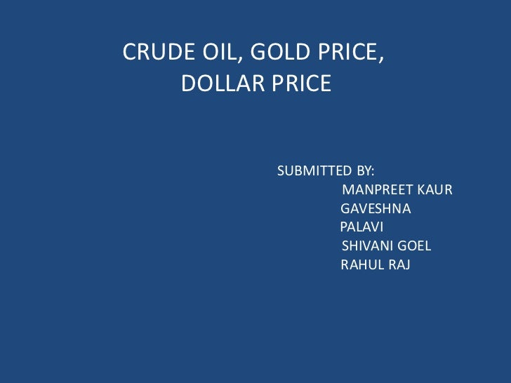 CRUDE OIL, GOLD PRICE,    DOLLAR PRICE            SUBMITTED BY:                    MANPREET KAUR                    GAVESH...