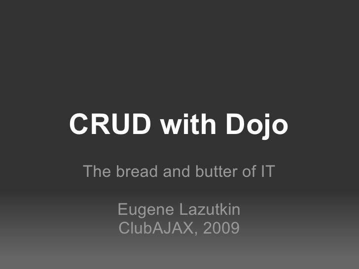 CRUD with Dojo The bread and butter of IT Eugene Lazutkin ClubAJAX, 2009