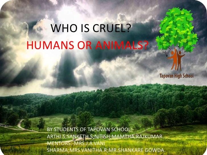 WHO IS CRUEL?HUMANS OR ANIMALS?   BY STUDENTS OF TAPOVAN SCHOOL:-   ARTHI.S;SANKETH.S;NITISH;MAMTHA;RAJKUMAR.   MENTORS:-M...
