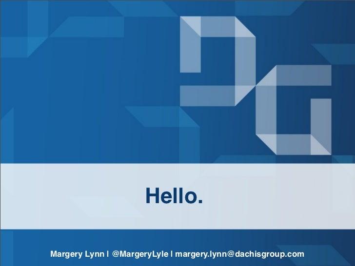 Hello.Margery Lynn | @MargeryLyle | margery.lynn@dachisgroup.com