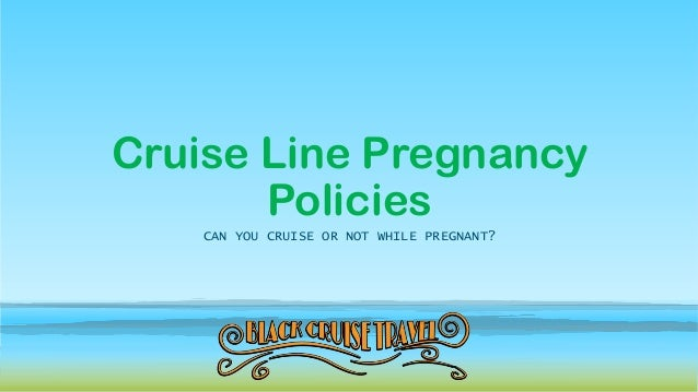 Cruise Line Pregnancy Policies CAN YOU CRUISE OR NOT WHILE PREGNANT?