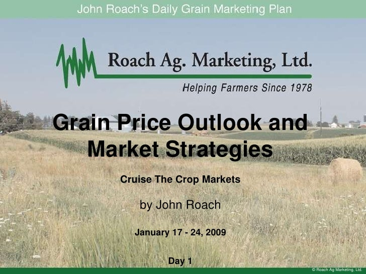 Grain Price Outlook and Market Strategies<br />Cruise The Crop Markets<br />by John Roach<br />January 17 - 24, 2009<br />...
