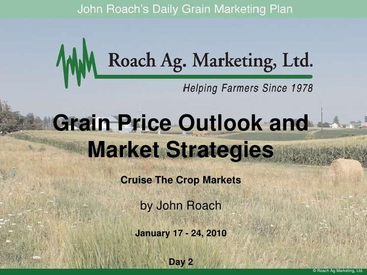 Grain Price Outlook and Market Strategies<br />Cruise The Crop Markets<br />by John Roach<br />January 17 - 24, 2010<br />...