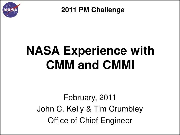 2011 PM ChallengeNASA Experience with  CMM and CMMI         February, 2011 John C. Kelly & Tim Crumbley    Office of Chief...