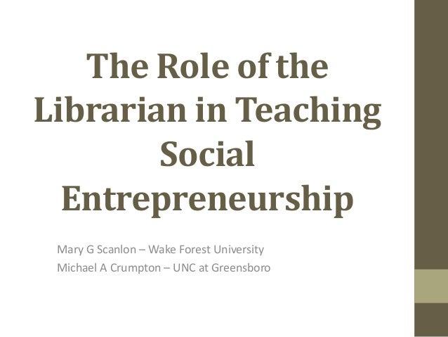 The Role of theLibrarian in TeachingSocialEntrepreneurshipMary G Scanlon – Wake Forest UniversityMichael A Crumpton – UNC ...