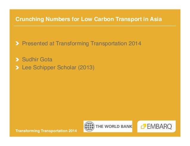 Crunching Numbers for Low Carbon Transport in Asia!  !   Presented at Transforming Transportation 2014! !   Sudhir Gota! !...