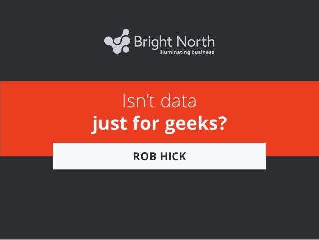 Isn't data just for geeks? ROB HICK