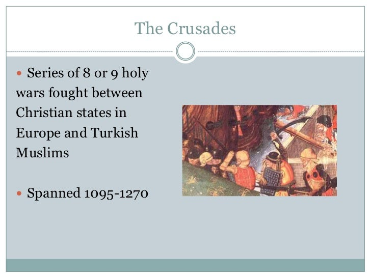 The Crusades Series of 8 or 9 holywars fought betweenChristian states inEurope and TurkishMuslims Spanned 1095-1270