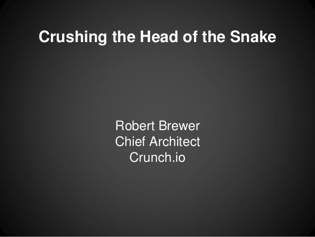 Crushing the Head of the Snake Robert Brewer Chief Architect Crunch.io