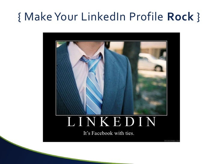 { Make Your LinkedIn Profile Rock }            It's Facebook with ties.