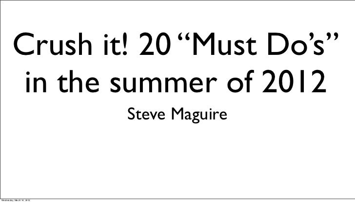 """Crush it! 20 """"Must Do's""""          in the summer of 2012                            Steve MaguireWednesday, March 14, 2012"""