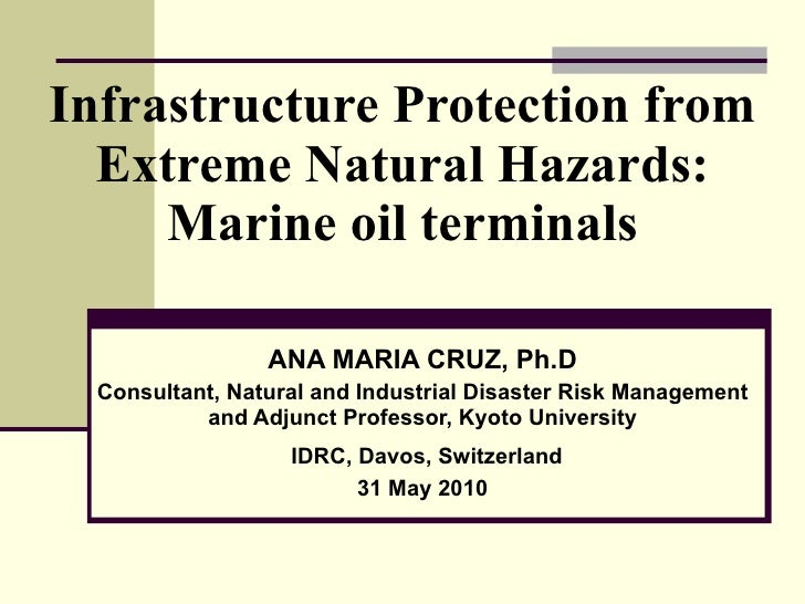 Infrastructure Protection from Extreme Natural Hazards: Marine oil terminals ANA MARIA CRUZ, Ph.D Consultant, Natural and ...