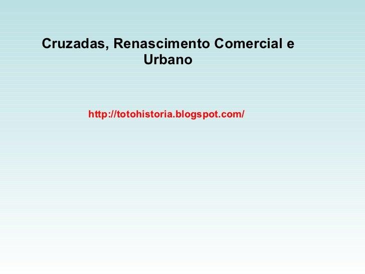 Cruzadas, Renascimento Comercial e Urbano http://totohistoria.blogspot.com/