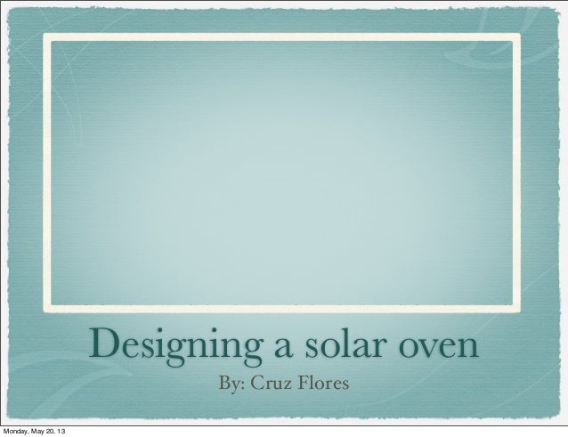 Designing a solar ovenBy: Cruz FloresMonday, May 20, 13