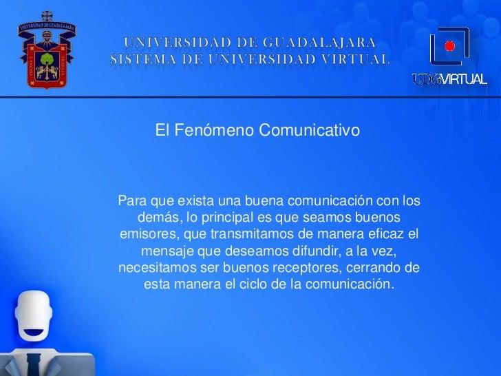 El Fenómeno ComunicativoPara que exista una buena comunicación con los   demás, lo principal es que seamos buenosemisores,...