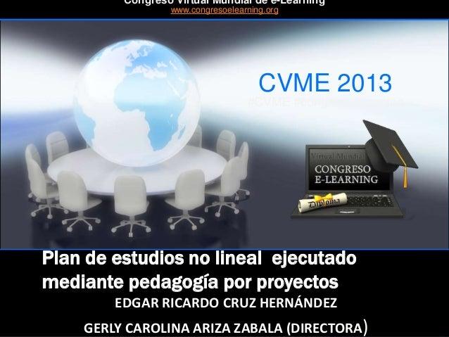 CVME 2013 #CVME #congresoelearning Plan de estudios no lineal ejecutado mediante pedagogía por proyectos EDGAR RICARDO CRU...