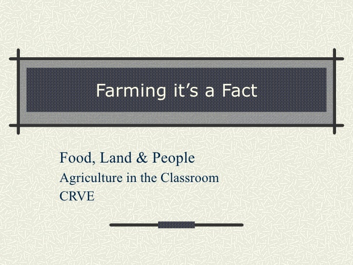 Farming it's a Fact Food, Land & People Agriculture in the Classroom CRVE