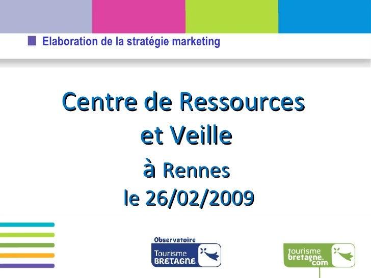 Centre de Ressources  et Veille à  Rennes le 26/02/2009 Elaboration de la stratégie marketing