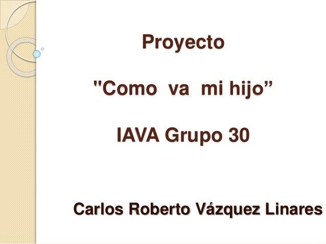 """Proyecto """"Como va mi hijo"""" IAVA Grupo 30 Carlos Roberto Vázquez Linares"""