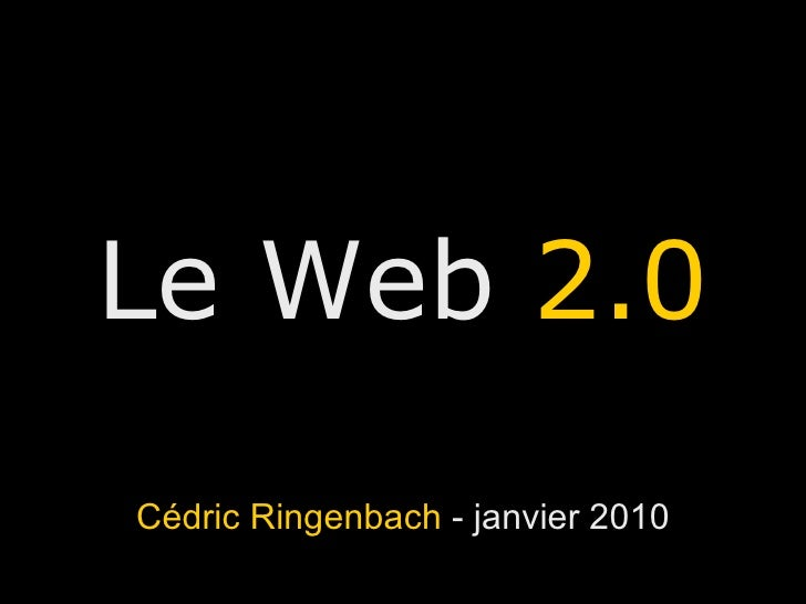 Le Web  2.0 Cédric Ringenbach  - janvier 2010