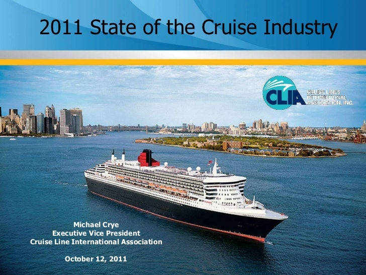2011 State of the Cruise Industry Michael Crye Executive Vice President Cruise Line International Association October 12, ...