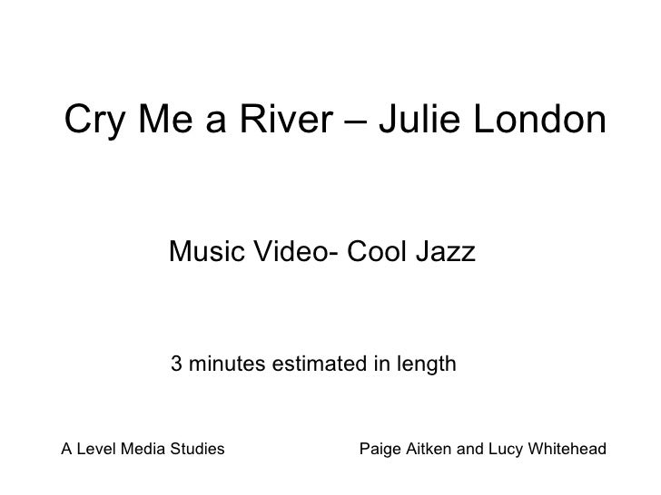 Cry Me a River – Julie London Music Video- Cool Jazz 3 minutes estimated in length A Level Media Studies  Paige Aitken and...