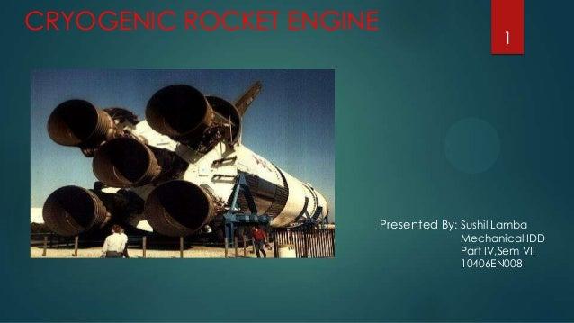 CRYOGENIC ROCKET ENGINE  1  Presented By: Sushil Lamba  Mechanical IDD Part IV,Sem VII 10406EN008