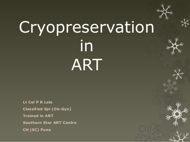 Cryopreservation in ART Lt Col P R Lele Classified Spl (Ob-Gyn) Trained in ART Southern Star ART Centre CH (SC) Pune