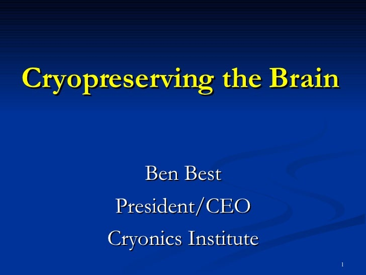 Cryopreserving the Brain Ben Best President/CEO Cryonics Institute