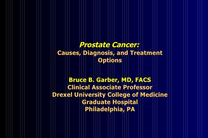Prostate Cancer:   Causes, Diagnosis, and Treatment Options Bruce B. Garber, MD, FACS Clinical Associate Professor Drexel ...