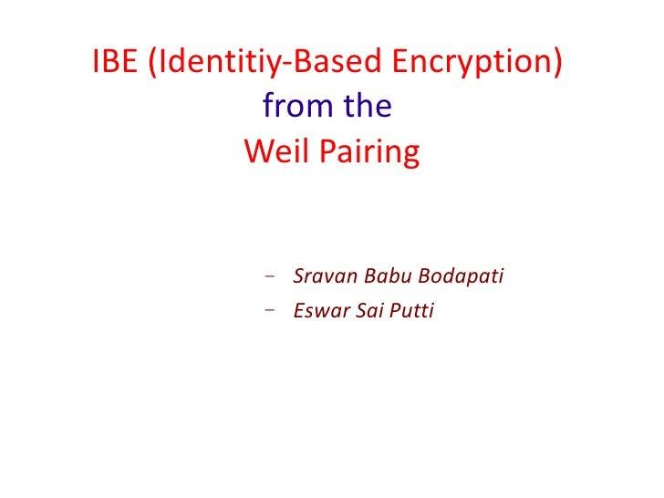 IBE (Identitiy-Based Encryption)  from the   Weil Pairing <ul><ul><ul><ul><li>Sravan Babu Bodapati  </li></ul></ul></ul></...