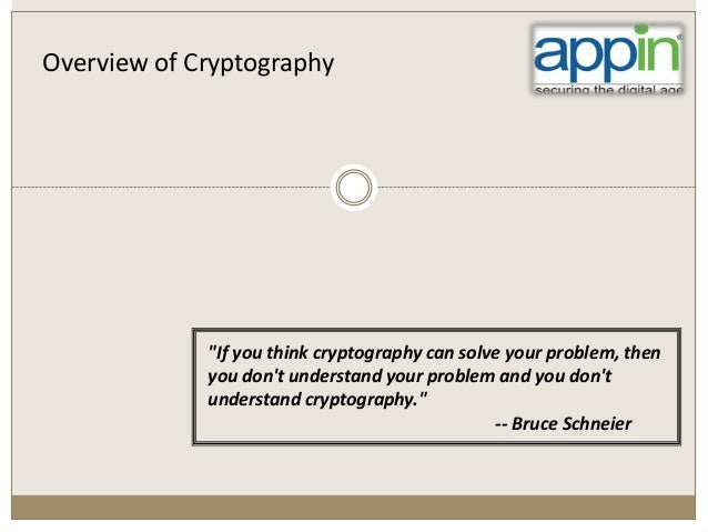 "Overview of Cryptography ""If you think cryptography can solve your problem, then you don't understand your problem and you..."