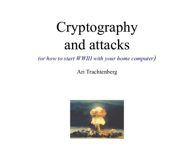 Cryptography        and attacks(or how to start WWIII with your home computer)               Ari Trachtenberg